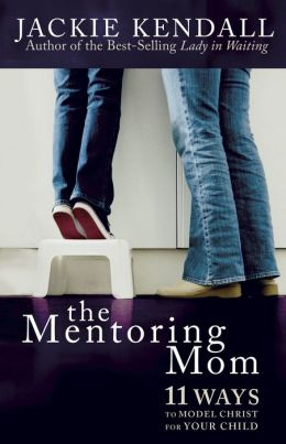 The Mentoring Mom: 11 Ways to Model Christ for Your Child