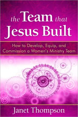 The Team That Jesus Built: How to Develop, Equip, and Commission a Womens Ministry Team