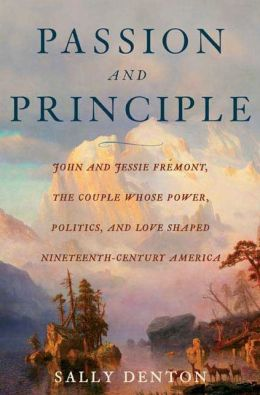 Passion and Principle: John and Jessie Fremont, the Couple Whose Power, Politics, and Love Shaped Nineteenth-Century America