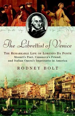 Librettist of Venice: The Remarkable Life of Lorenzo da Ponte: Mozart's Poet, Casanova's Friend, and Italian Opera's Impresario in America