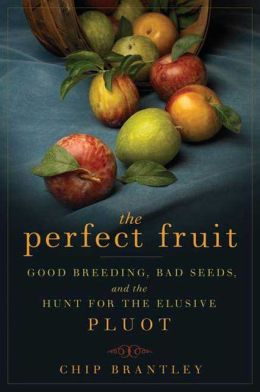 Perfect Fruit: Good Breeding, Bad Seeds, and the Hunt for the Elusive Pluot