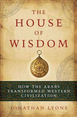 House of Wisdom: How the Arabs Transformed Western Civilization