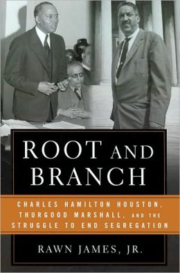 Root and Branch: Charles Hamilton Houston, Thurgood Marshall, and the Struggle to End Segregation