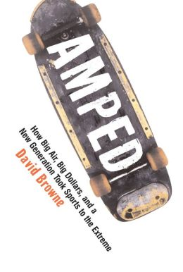 Amped: How Big Air, Big Dollars, and a New Generation Took Sports to the Extreme