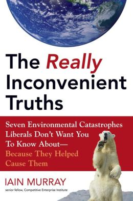 The Really Inconvenient Truths: Seven Environmental Catastrophes Liberals Don't Want You to Know about - Because They Helped Cause Them