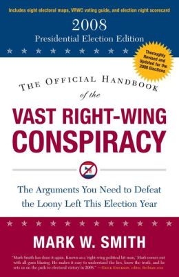 The Official Handbook of the Vast Right-Wing Conspiracy 2008: The Arguments You Need to Defeat the Loony Left This Election Year