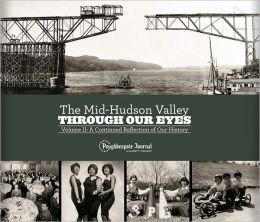 Mid-Hudson Valley Through Our Eyes, Volume II: A Continued Reflection of Our History