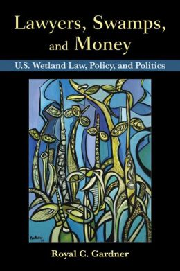 Lawyers, Swamps, and Money: U.S. Wetland Law, Policy, and Politics