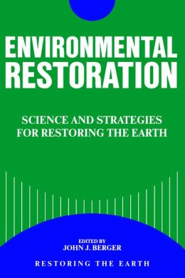 Environmental Restoration: Science And Strategies For Restoring The Earth