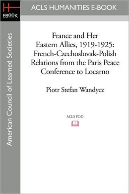 France and Her Eastern Allies, 1919-1925: French-Czechoslovak-Polish Relations from the Paris Peace Conference to Locarno