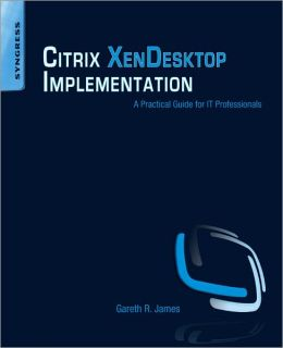 Citrix XenDesktop Implementation: A Practical Guide for IT Professionals