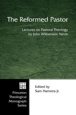 The Reformed Pastor: Lectures on Pastoral Theology by John Williamson Nevin
