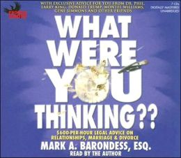 What Were You Thinking??: $600-Per-Hour Legal Advice on Relationships, Marriage and Divorce