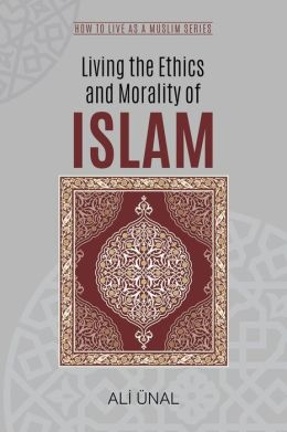 Living the Ethics and Morality of Islam: How to Live As A Muslim