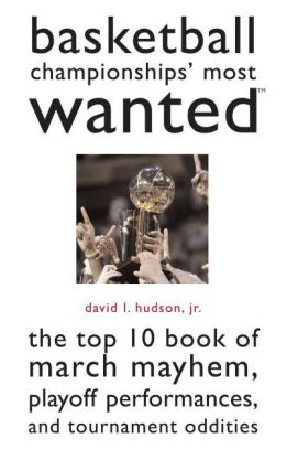 Basketball Championships' Most Wanted?: The Top 10 Book of March Mayhem, Playoff Performances, and Tournament Oddities