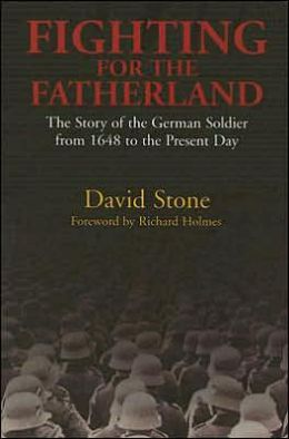 Fighting for the Fatherland: The Story of the German Soldier from 1648 to the Present Day