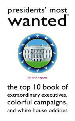 Presidents' Most Wanted?: The Top 10 Book of Extraordinary Executives, Colorful Campaigns, and White House Oddities