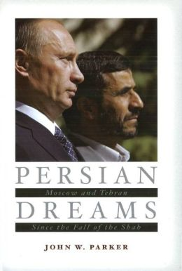 Persian Dreams: Moscow and Tehran Since the Fall of the Shah