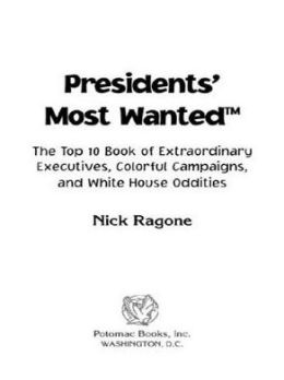 Presidents' Most Wanted: The Top 10 Book of Extraordinary Executives, Colorful Campaigns, and White House Oddities