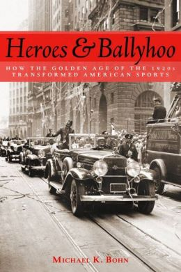 Heroes and Ballyhoo: How the Golden Age of the 1920s Transformed American Sports