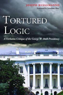 Tortured Logic: A Verbatim Critique of the George W. Bush Presidency
