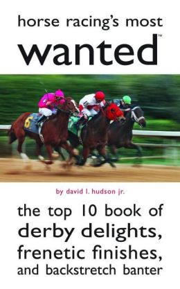 Horse Racing's Most Wanted: The Top 10 Book of Derby Delights, Frenetic Finishes, and Backstretch Banter