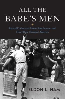 All the Babe's Men: Baseball's Greatest Home Run Seasons and How They Changed America