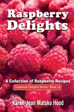 Raspberry Delights Cookbook: A Collection of Raspeberry Recipes