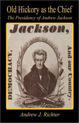 Old Hickory As The Chief - The Presidency Of Andrew Jackson