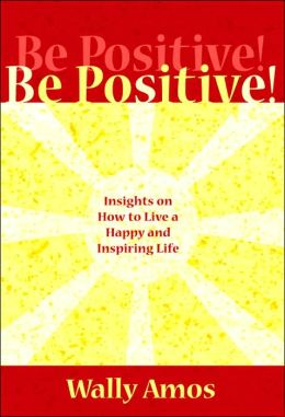 Be Positive!: Insights on how to Live a Happy and Inspiring Life