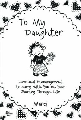 To My Daughter: Love and Encouragement to Carry with You on Your Journey Through Life