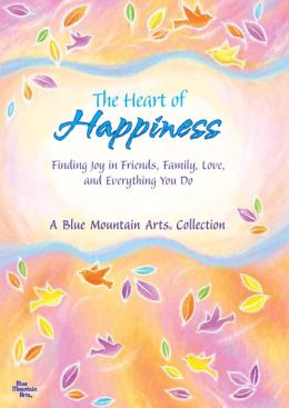 The Heart of Happiness: Finding Joy in Friends, Family, Love, and Everything You Do