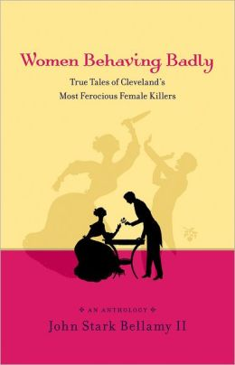 Women Behaving Badly: True Tales of Cleveland¿s Most Ferocious Female Killers: An Anthology