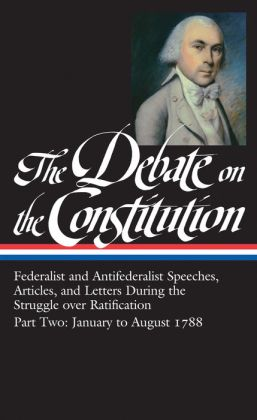 The Debate on the Constitution Part Two: Federalist and Antifederalists Speeches, Articles, & Letters During the Struggle over Ratification, January to August 1788