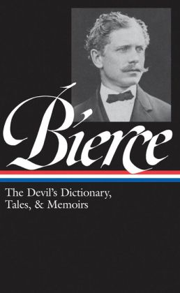 Ambrose Bierce: The Devil's Dictionary, Tales, and Memoirs: The Devil's Dictionary, Tales, and Memoirs