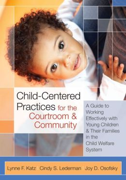 Child-Centered Practices for the Courtroom & Community: A Guide to Working Effectively with Young Children and Their Families in the Child Welfare Sys