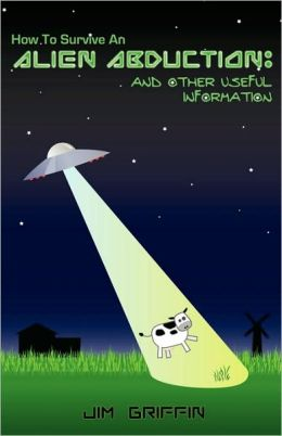 How to Survive an Alien Abduction: And Other Useful Information