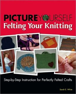 Picture Yourself Felting Your Knitting: Step-by-Step Instruction for Perfectly Felted Crafts