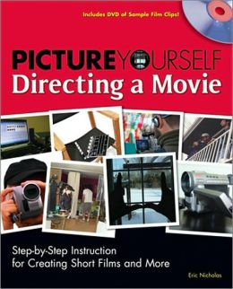 Picture Yourself Directing a Movie: Step-by-Step Instruction for Short Films, Documentaries, and More