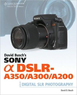 David Busch's Sony Alpha DSLR-A350/A300/A200 Guide