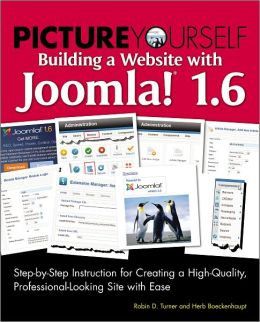 Picture Yourself Building a Web Site with Joomla! 1.6: Step-by-Step Instruction for Creating a High Quality, Professional-Looking Site
