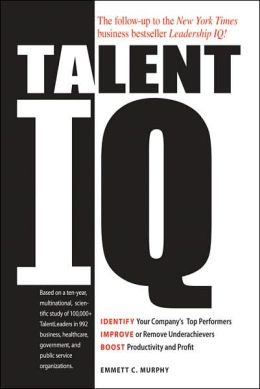 Talent IQ: Identify Your Company's Top Performers, Improve or Remove Underachievers, Boost Productivity and Profit