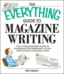 The Everything Guide To Magazine Writing: From Writing Irresistible Queries to Landing Your First Assignment-all You Need to Build a Successful Career