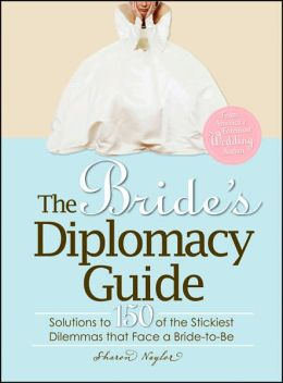 The Bride's Diplomacy Guide: Answers to 150 of the Most Crucial and Annoying Questions That Face a BridetoBe