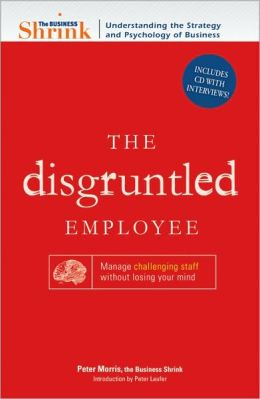 The Business Shrink - The Disgruntled Employee: Manage Challenging Staff Without Losing Your Mind