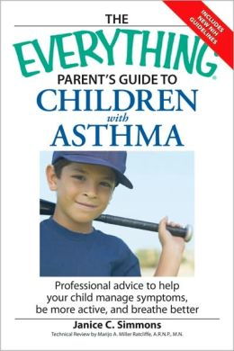 The Everything Parent's Guide to Children with Asthma: Professional advice to help your child manage symptoms, be more active, and breathe better
