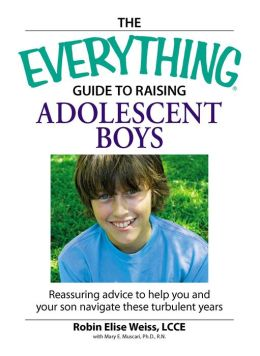 The Everything Guide to Raising Adolescent Boys: An essential guide to bringing up happy, healthy boys in today's world
