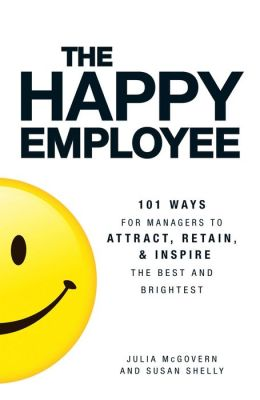 The Happy Employee: 101 Ways for Managers to Attract, Retain, and Inspire the Best and Brightest
