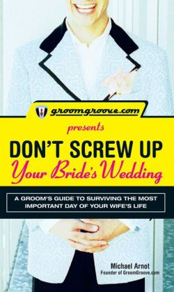 GroomGroove.com Presents Don't Screw Up Your Bride's Wedding: A Groom?s Guide to Surviving the Most Important Day of Your Wife's Life
