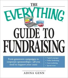 The Everything Guide to Fundraising Book: From grassroots campaigns to corporate sponsorships -- All you need to support your cause; Capital campagins/ Online fundraising / Cause marketing / Special Events